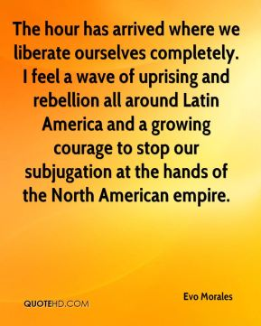 The hour has arrived where we liberate ourselves completely. I feel a wave of uprising and rebellion all around Latin America and a growing courage to stop our subjugation at the hands of the North American empire.