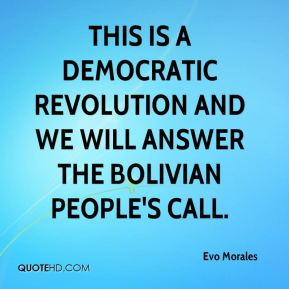 This is a democratic revolution and we will answer the Bolivian people's call.