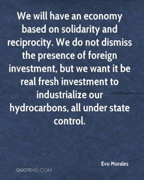 We will have an economy based on solidarity and reciprocity. We do not dismiss the presence of foreign investment, but we want it be real fresh investment to industrialize our hydrocarbons, all under state control.
