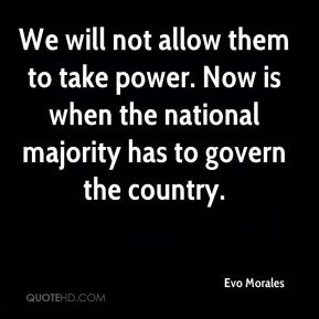 We will not allow them to take power. Now is when the national majority has to govern the country.