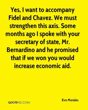 Yes, I want to accompany Fidel and Chavez. We must strengthen this axis. Some months ago I spoke with your secretary of state, Mr. Bernardino and he promised that if we won you would increase economic aid.