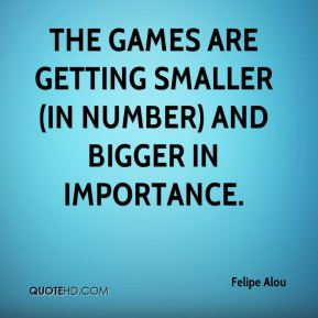 Felipe Alou - The games are getting smaller (in number) and bigger in importance.