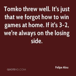 Felipe Alou - Tomko threw well. It's just that we forgot how to win games at home. If it's 3-2, we're always on the losing side.