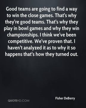 Good teams are going to find a way to win the close games. That's why they're good teams. That's why they play in bowl games and why they win championships. I think we've been competitive. We've proven that. I haven't analyzed it as to why it so happens that's how they turned out.