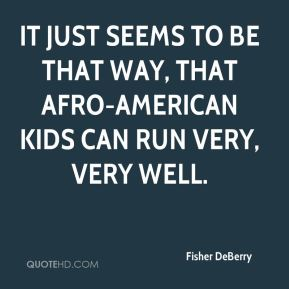 It just seems to be that way, that Afro-American kids can run very, very well.