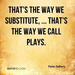 That's the way we substitute, ... That's the way we call plays.