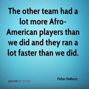 The other team had a lot more Afro-American players than we did and they ran a lot faster than we did.