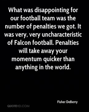 What was disappointing for our football team was the number of penalties we got. It was very, very uncharacteristic of Falcon football. Penalties will take away your momentum quicker than anything in the world.