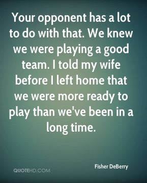 Your opponent has a lot to do with that. We knew we were playing a good team. I told my wife before I left home that we were more ready to play than we've been in a long time.