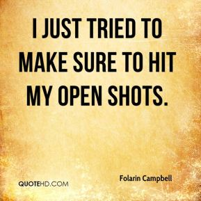 I just tried to make sure to hit my open shots.