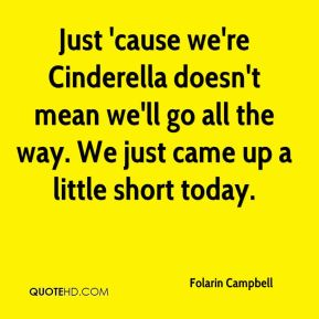 Just 'cause we're Cinderella doesn't mean we'll go all the way. We just came up a little short today.