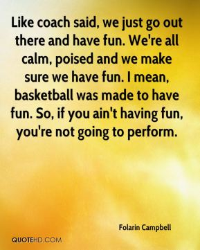 Folarin Campbell - Like coach said, we just go out there and have fun. We're all calm, poised and we make sure we have fun. I mean, basketball was made to have fun. So, if you ain't having fun, you're not going to perform.