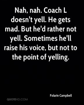 Nah, nah. Coach L doesn't yell. He gets mad. But he'd rather not yell. Sometimes he'll raise his voice, but not to the point of yelling.