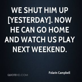 Folarin Campbell - We shut him up [yesterday]. Now he can go home and watch us play next weekend.