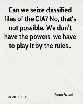 Can we seize classified files of the CIA? No, that's not possible. We don't have the powers, we have to play it by the rules.