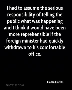 I had to assume the serious responsibility of telling the public what was happening and I think it would have been more reprehensible if the foreign minister had quickly withdrawn to his comfortable office.