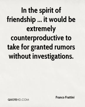 Franco Frattini - In the spirit of friendship ... it would be extremely counterproductive to take for granted rumors without investigations.