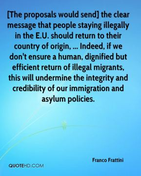 Franco Frattini - [The proposals would send] the clear message that people staying illegally in the E.U. should return to their country of origin, ... Indeed, if we don't ensure a human, dignified but efficient return of illegal migrants, this will undermine the integrity and credibility of our immigration and asylum policies.