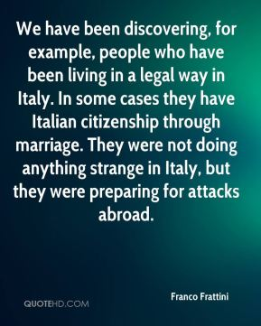 Franco Frattini - We have been discovering, for example, people who have been living in a legal way in Italy. In some cases they have Italian citizenship through marriage. They were not doing anything strange in Italy, but they were preparing for attacks abroad.