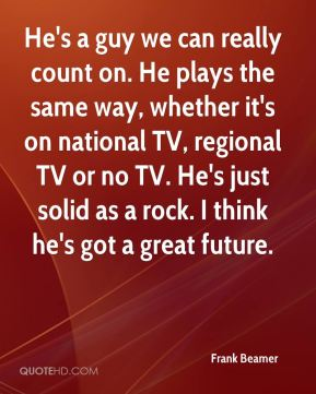 Frank Beamer - He's a guy we can really count on. He plays the same way, whether it's on national TV, regional TV or no TV. He's just solid as a rock. I think he's got a great future.