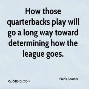 Frank Beamer - How those quarterbacks play will go a long way toward determining how the league goes.
