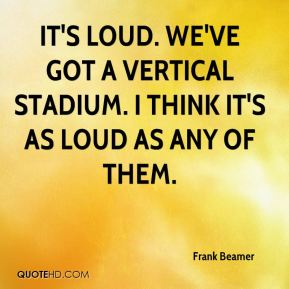 Frank Beamer - It's loud. We've got a vertical stadium. I think it's as loud as any of them.