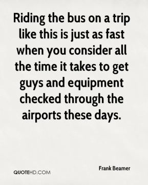 Frank Beamer - Riding the bus on a trip like this is just as fast when you consider all the time it takes to get guys and equipment checked through the airports these days.