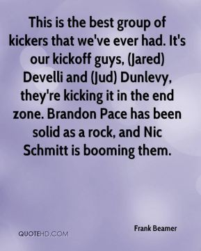 Frank Beamer - This is the best group of kickers that we've ever had. It's our kickoff guys, (Jared) Develli and (Jud) Dunlevy, they're kicking it in the end zone. Brandon Pace has been solid as a rock, and Nic Schmitt is booming them.