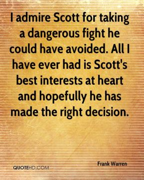 Frank Warren - I admire Scott for taking a dangerous fight he could have avoided. All I have ever had is Scott's best interests at heart and hopefully he has made the right decision.