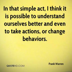 Frank Warren - In that simple act, I think it is possible to understand ourselves better and even to take actions, or change behaviors.