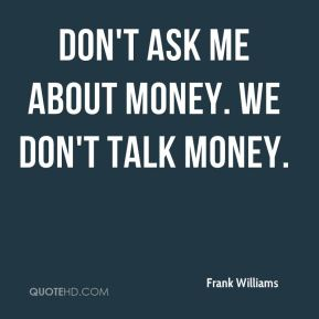 Don't ask me about money. We don't talk money.