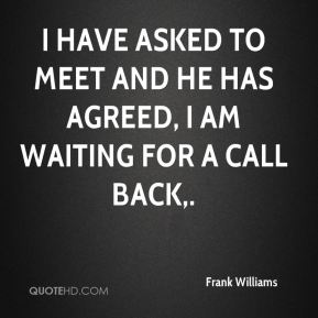 Frank Williams - I have asked to meet and he has agreed, I am waiting for a call back.