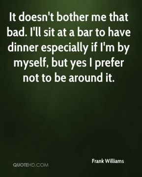It doesn't bother me that bad. I'll sit at a bar to have dinner especially if I'm by myself, but yes I prefer not to be around it.