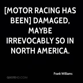 [Motor racing has been] damaged, maybe irrevocably so in North America.