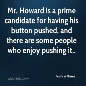 Mr. Howard is a prime candidate for having his button pushed, and there are some people who enjoy pushing it.