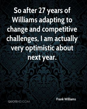 So after 27 years of Williams adapting to change and competitive challenges, I am actually very optimistic about next year.