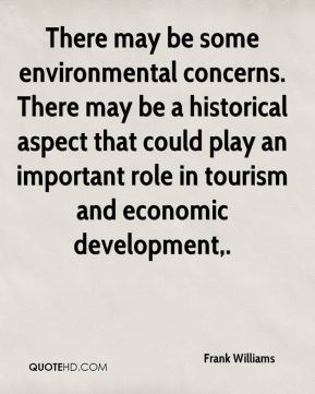 There may be some environmental concerns. There may be a historical aspect that could play an important role in tourism and economic development.