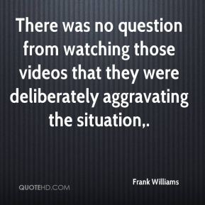 There was no question from watching those videos that they were deliberately aggravating the situation.