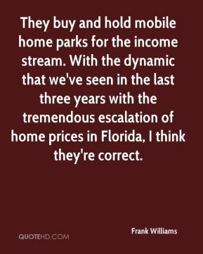 They buy and hold mobile home parks for the income stream. With the dynamic that we've seen in the last three years with the tremendous escalation of home prices in Florida, I think they're correct.
