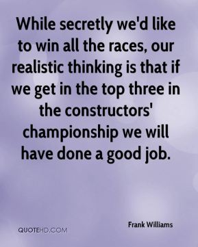While secretly we'd like to win all the races, our realistic thinking is that if we get in the top three in the constructors' championship we will have done a good job.