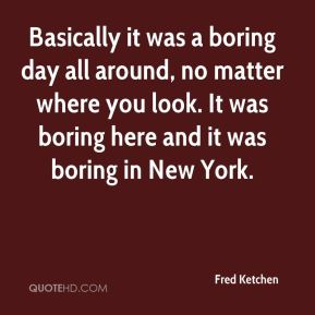 Basically it was a boring day all around, no matter where you look. It was boring here and it was boring in New York.