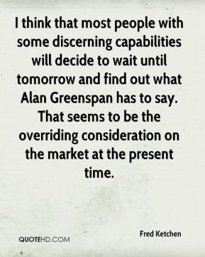 I think that most people with some discerning capabilities will decide to wait until tomorrow and find out what Alan Greenspan has to say. That seems to be the overriding consideration on the market at the present time.