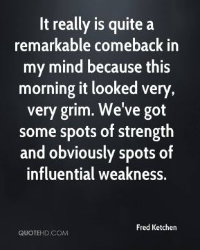 Fred Ketchen - It really is quite a remarkable comeback in my mind because this morning it looked very, very grim. We've got some spots of strength and obviously spots of influential weakness.