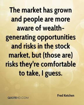 Fred Ketchen - The market has grown and people are more aware of wealth-generating opportunities and risks in the stock market, but (those are) risks they're comfortable to take, I guess.