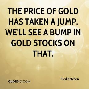 The price of gold has taken a jump. We'll see a bump in gold stocks on that.