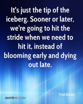 Fred Smoot - It's just the tip of the iceberg. Sooner or later, we're going to hit the stride when we need to hit it, instead of blooming early and dying out late.