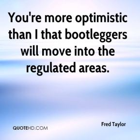 Fred Taylor - You're more optimistic than I that bootleggers will move into the regulated areas.