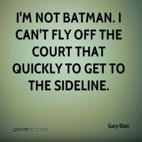 Gary Blair - I'm not Batman. I can't fly off the court that quickly to get to the sideline.