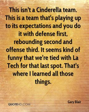 This isn't a Cinderella team. This is a team that's playing up to its expectations and you do it with defense first, rebounding second and offense third. It seems kind of funny that we're tied with La Tech for that last spot. That's where I learned all those things.