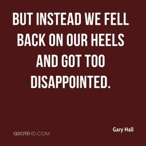 Gary Hall - But instead we fell back on our heels and got too disappointed.